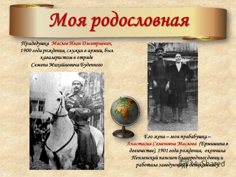 Моя родословная Прадедушка Маслов Иван Дмитриевич, 1900 года рождения, служил в армии, был кавалеристом в отряде Семена Михайловича Буденного Его жена – моя прабабушка – Анастасия Семеновна Маслова (Ермишина в девичестве), 1901 года рождения, окончил