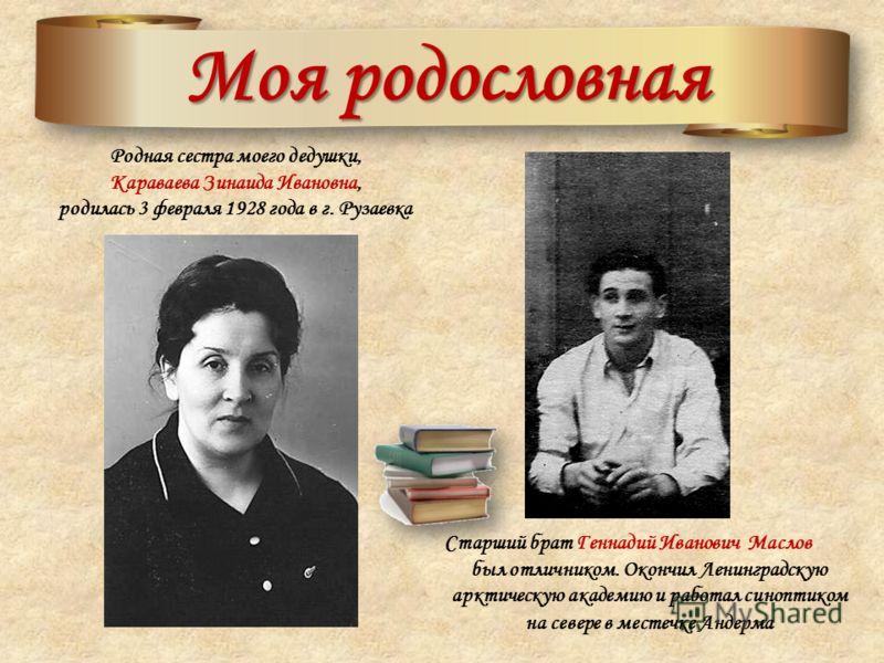 Моя родословная Родная сестра моего дедушки, Караваева Зинаида Ивановна, родилась 3 февраля 1928 года в г. Рузаевка Старший брат Геннадий Иванович Маслов был отличником. Окончил Ленинградскую арктическую академию и работал синоптиком на севере в мест
