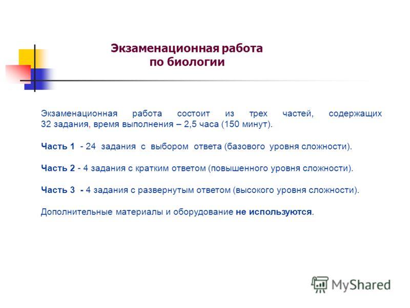 Экзаменационная работа по биологии Экзаменационная работа состоит из трех частей, содержащих 32 задания, время выполнения – 2,5 часа (150 минут). Часть 1 - 24 задания с выбором ответа (базового уровня сложности). Часть 2 - 4 задания с кратким ответом