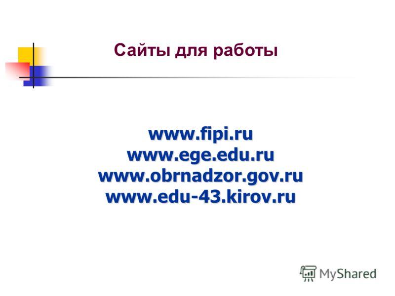 www.fipi.ru www.ege.edu.ru www.obrnadzor.gov.ru www.edu-43.kirov.ru www.fipi.ru www.ege.edu.ru www.obrnadzor.gov.ru www.edu-43.kirov.ru Сайты для работы