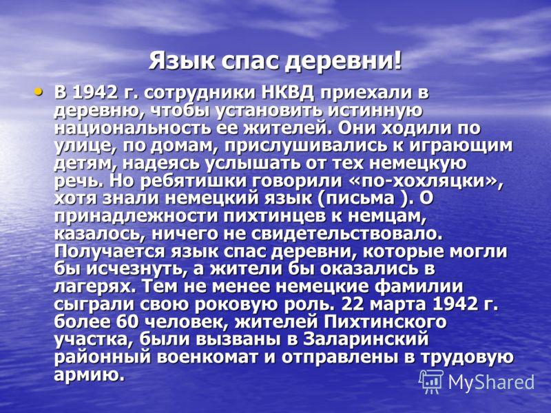 Язык спас деревни! В 1942 г. сотрудники НКВД приехали в деревню, чтобы установить истинную национальность ее жителей. Они ходили по улице, по домам, прислушивались к играющим детям, надеясь услышать от тех немецкую речь. Но ребятишки говорили «по-хох