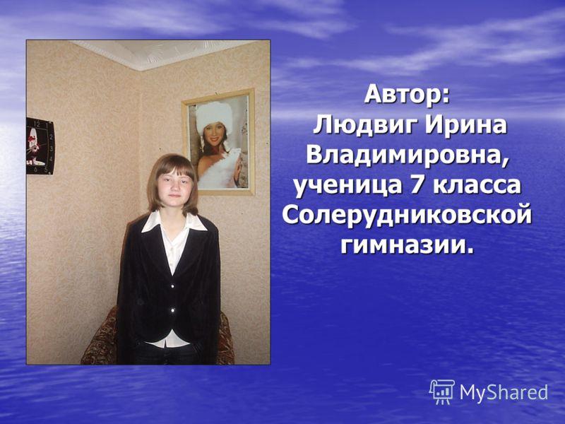 Автор: Людвиг Ирина Владимировна, ученица 7 класса Солерудниковской гимназии.