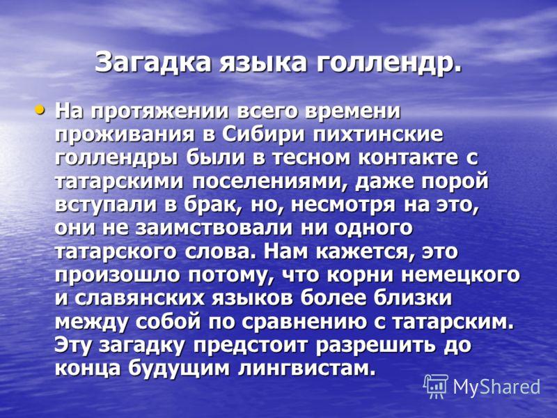 Загадка языка голлендр. На протяжении всего времени проживания в Сибири пихтинские голлендры были в тесном контакте с татарскими поселениями, даже порой вступали в брак, но, несмотря на это, они не заимствовали ни одного татарского слова. Нам кажется