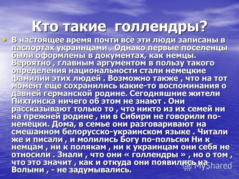 Кто такие голлендры? В настоящее время почти все эти люди записаны в паспортах украинцами. Однако первые поселенцы были оформлены в документах, как немцы. Вероятно, главным аргументом в пользу такого определения национальности стали немецкие фамилии
