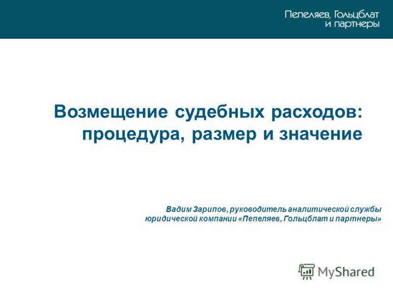 Возмещение судебных расходов: процедура, размер и значение Вадим Зарипов, руководитель аналитической службы юридической компании «Пепеляев, Гольцблат и партнеры»