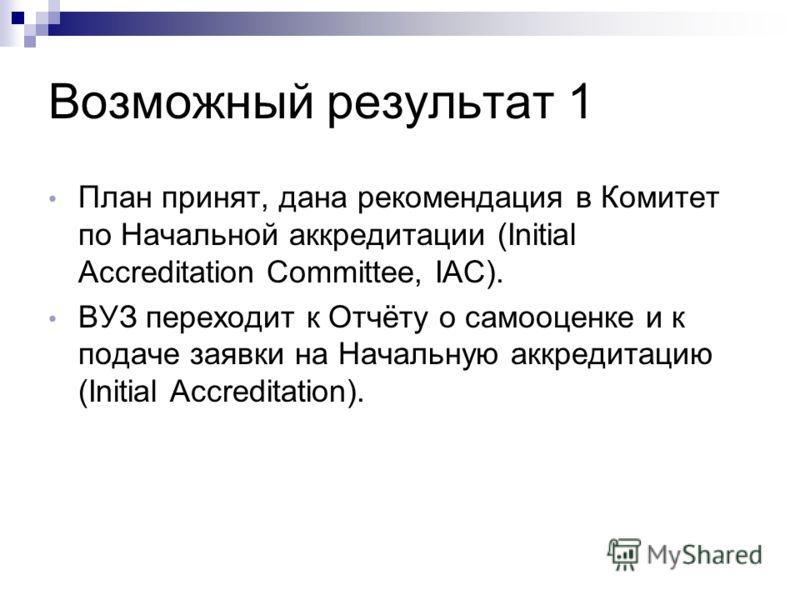 Возможный результат 1 План принят, дана рекомендация в Комитет по Начальной аккредитации (Initial Accreditation Committee, IAC). ВУЗ переходит к Отчёту о самооценке и к подаче заявки на Начальную аккредитацию (Initial Accreditation).