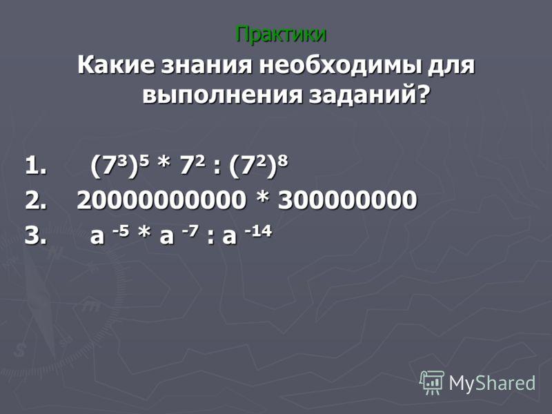 Практики Какие знания необходимы для выполнения заданий? 1. (7 3 ) 5 * 7 2 : (7 2 ) 8 2. 20000000000 * 300000000 3. а -5 * а -7 : а -14