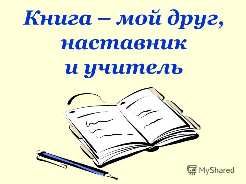 Книга – мой друг, наставник и учитель