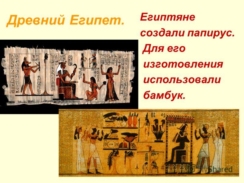 Древний Египет. Египтяне создали папирус. Для его изготовления использовали бамбук.