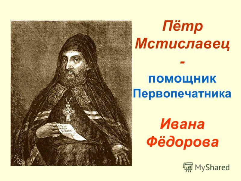 Пётр Мстиславец - помощник Первопечатника Ивана Фёдорова