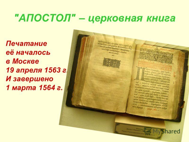 АПОСТОЛ – церковная книга Печатание её началось в Москве 19 апреля 1563 г. И завершено 1 марта 1564 г.