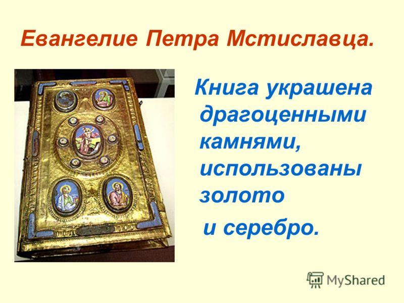 Евангелие Петра Мстиславца. Книга украшена драгоценными камнями, использованы золото и серебро.