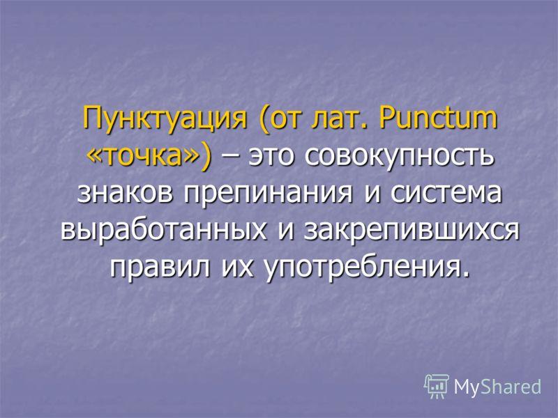 Пунктуация (от лат. Punctum «точка») – это совокупность знаков препинания и система выработанных и закрепившихся правил их употребления.