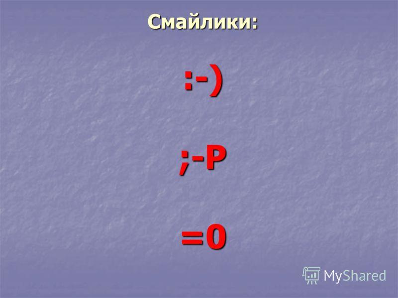 Смайлики: :-) ;-Р =0