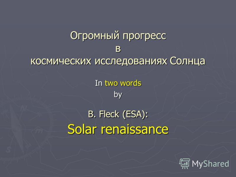 Огромный прогресс в космических исследованиях Солнца B. Fleck (ESA): Solar renaissance In two words by