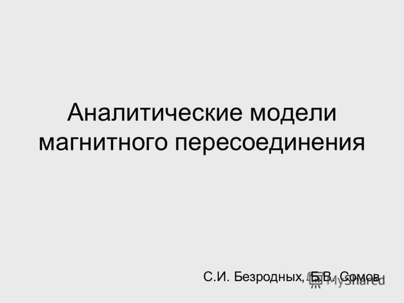 Аналитические модели магнитного пересоединения С.И. Безродных, Б.В. Сомов