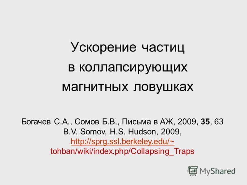 Ускорение частиц в коллапсирующих магнитных ловушках Богачев С.А., Сомов Б.В., Письма в АЖ, 2009, 35, 63 B.V. Somov, H.S. Hudson, 2009, http://sprg.ssl.berkeley.edu/~ tohban/wiki/index.php/Collapsing_Traps