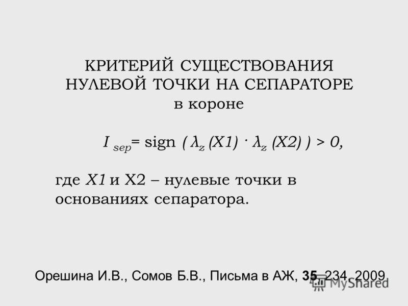 КРИТЕРИЙ СУЩЕСТВОВАНИЯ НУЛЕВОЙ ТОЧКИ НА СЕПАРАТОРЕ в короне I sep = sign ( λ z (X1) · λ z (X2) ) > 0, где X1 и X2 – нулевые точки в основаниях сепаратора. Орешина И.В., Сомов Б.В., Письма в АЖ, 35, 234, 2009