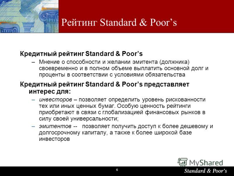 6 Рейтинг Standard & Poors Кредитный рейтинг Standard & Poors –Мнение о способности и желании эмитента (должника) своевременно и в полном объеме выплатить основной долг и проценты в соответствии с условиями обязательства Кредитный рейтинг Standard &