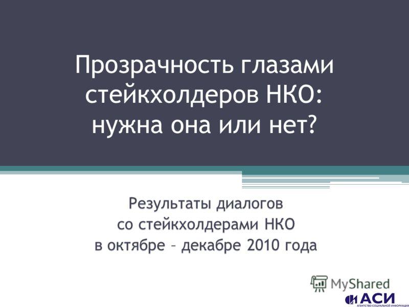 Прозрачность глазами стейкхолдеров НКО: нужна она или нет? Результаты диалогов со стейкхолдерами НКО в октябре – декабре 2010 года