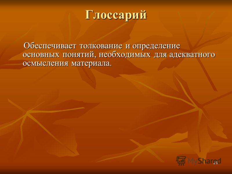 21 Глоссарий Обеспечивает толкование и определение основных понятий, необходимых для адекватного осмысления материала.
