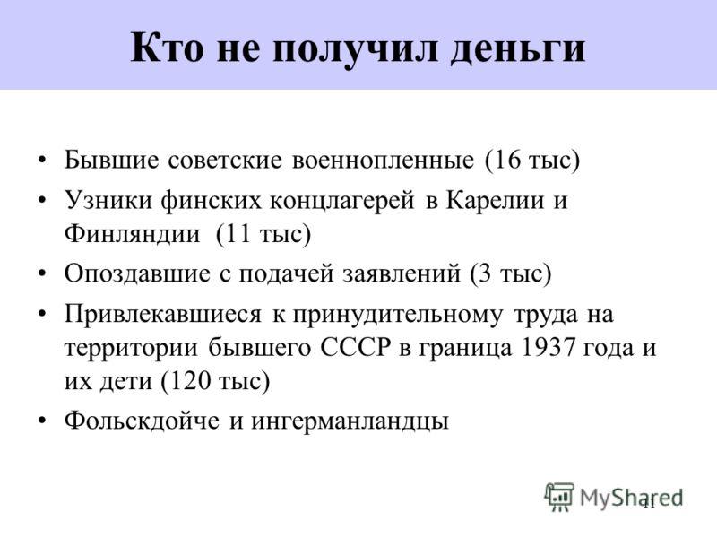 11 Кто не получил деньги Бывшие советские военнопленные (16 тыс) Узники финских концлагерей в Карелии и Финляндии (11 тыс) Опоздавшие с подачей заявлений (3 тыс) Привлекавшиеся к принудительному труда на территории бывшего СССР в граница 1937 года и