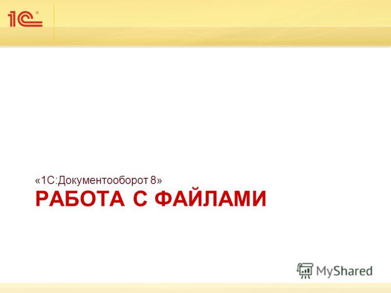 РАБОТА С ФАЙЛАМИ «1С:Документооборот 8»