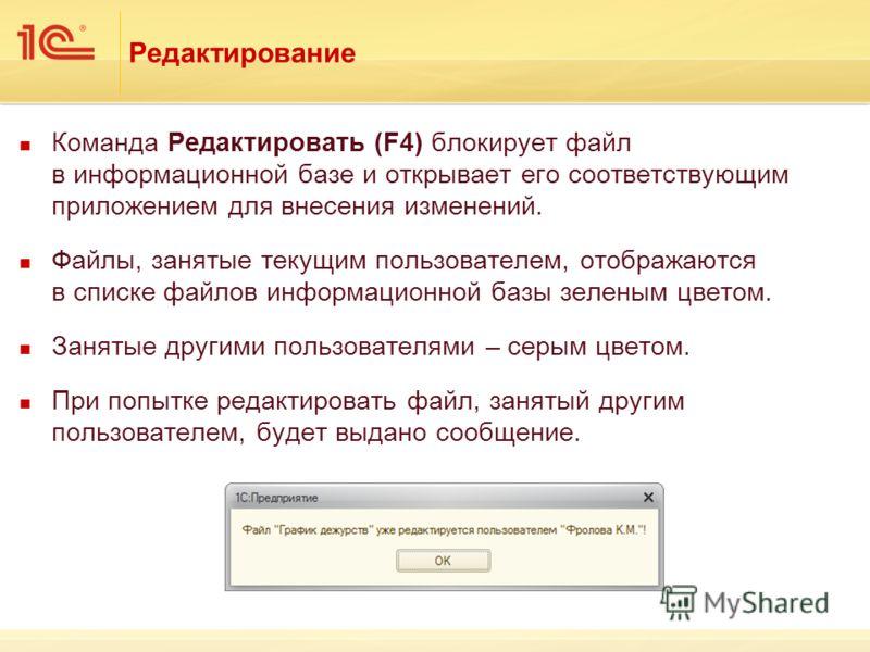 Редактирование Команда Редактировать (F4) блокирует файл в информационной базе и открывает его соответствующим приложением для внесения изменений. Файлы, занятые текущим пользователем, отображаются в списке файлов информационной базы зеленым цветом.