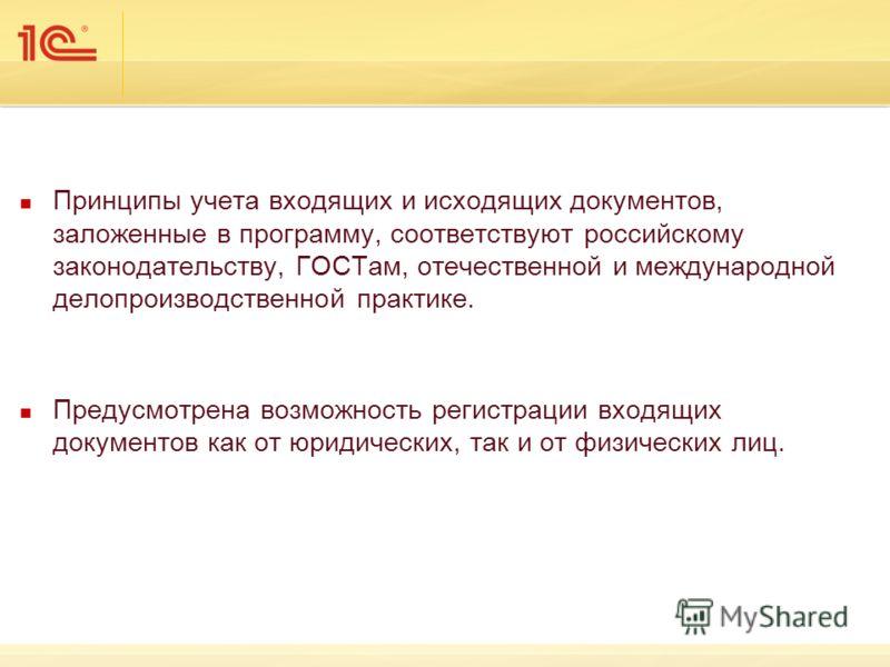 Принципы учета входящих и исходящих документов, заложенные в программу, соответствуют российскому законодательству, ГОСТам, отечественной и международной делопроизводственной практике. Предусмотрена возможность регистрации входящих документов как от