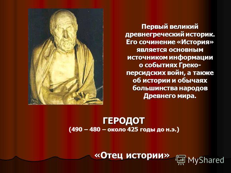 ГЕРОДОТ (490 – 480 – около 425 годы до н.э.) «Отец истории» Первый великий древнегреческий историк. Его сочинение «История» является основным источником информации о событиях Греко- персидских войн, а также об истории и обычаях большинства народов Др
