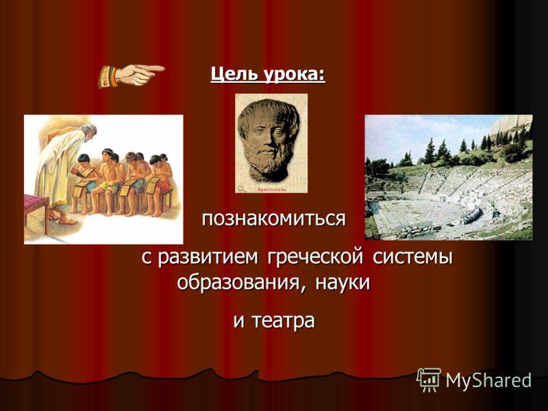 Цель урока: познакомиться с развитием греческой системы образования, науки и театра