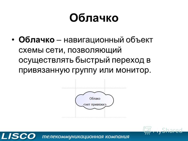Облачко Облачко – навигационный объект схемы сети, позволяющий осуществлять быстрый переход в привязанную группу или монитор.