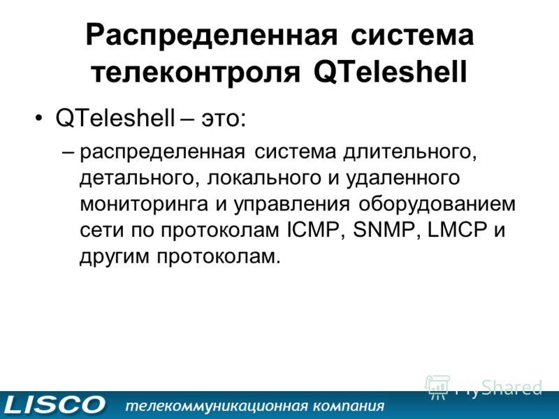 Распределенная система телеконтроля QTeleshell QTeleshell – это: –распределенная система длительного, детального, локального и удаленного мониторинга и управления оборудованием сети по протоколам ICMP, SNMP, LMCP и другим протоколам.