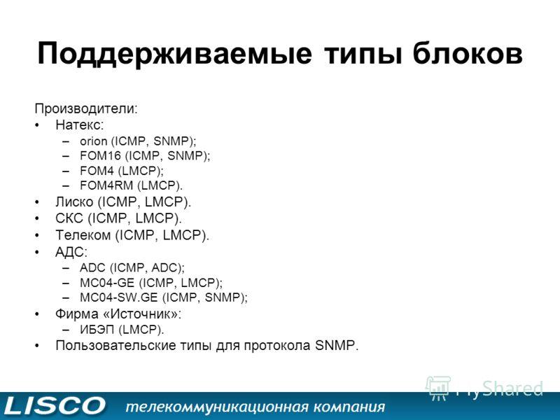 Поддерживаемые типы блоков Производители: Натекс: –orion (ICMP, SNMP); –FOM16 (ICMP, SNMP); –FOM4 (LMCP); –FOM4RM (LMCP). Лиско (ICMP, LMCP). СКС (ICMP, LMCP). Телеком (ICMP, LMCP). АДС: –АDC (ICMP, ADC); –MC04-GE (ICMP, LMCP); –MC04-SW.GE (ICMP, SNM