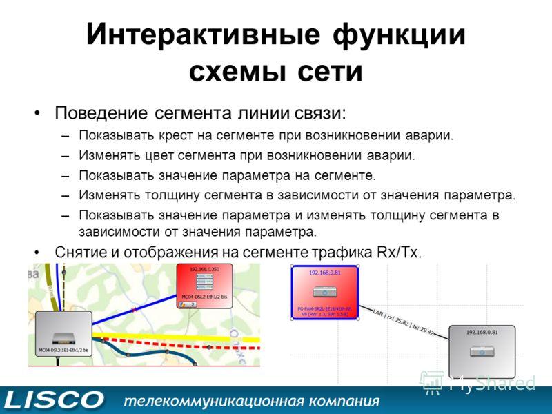 Интерактивные функции схемы сети Поведение сегмента линии связи: –Показывать крест на сегменте при возникновении аварии. –Изменять цвет сегмента при возникновении аварии. –Показывать значение параметра на сегменте. –Изменять толщину сегмента в зависи