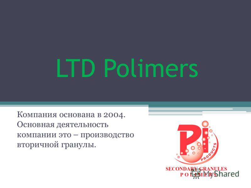 LTD Polimers Компания основана в 2004. Основная деятельность компании это – производство вторичной гранулы.