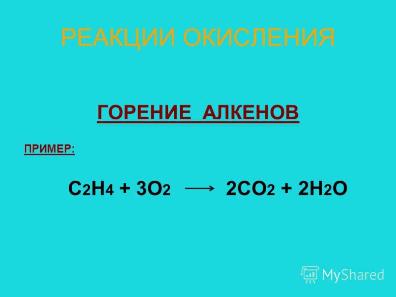 РЕАКЦИИ ОКИСЛЕНИЯ ГОРЕНИЕ АЛКЕНОВ ПРИМЕР: С 2 Н 4 + 3О 2 2СО 2 + 2Н 2 О