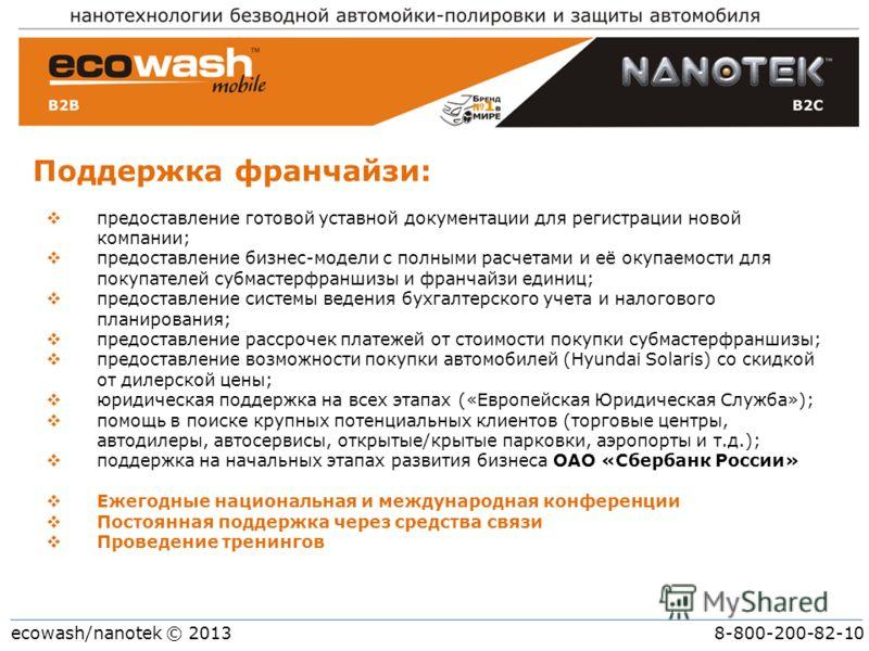 ecowash/nanotek © 2013 8-800-200-82-10 Поддержка франчайзи: предоставление готовой уставной документации для регистрации новой компании; предоставление бизнес-модели с полными расчетами и её окупаемости для покупателей субмастерфраншизы и франчайзи е
