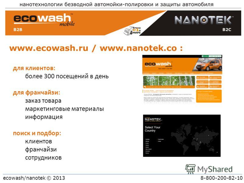 ecowash/nanotek © 2013 8-800-200-82-10 www.ecowash.ru / www.nanotek.co : для клиентов: более 300 посещений в день для франчайзи: заказ товара маркетинговые материалы информация поиск и подбор: клиентов франчайзи сотрудников