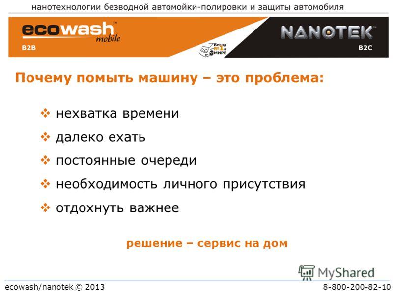 ecowash/nanotek © 2013 8-800-200-82-10 Почему помыть машину – это проблема: решение – сервис на дом нехватка времени далеко ехать постоянные очереди необходимость личного присутствия отдохнуть важнее