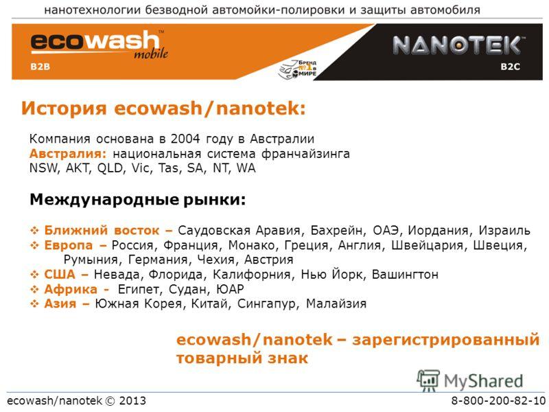 ecowash/nanotek © 2013 8-800-200-82-10 История ecowash/nanotek: ecowash/nanotek – зарегистрированный товарный знак Компания основана в 2004 году в Австралии Австралия: национальная система франчайзинга NSW, AKT, QLD, Vic, Tas, SA, NT, WA Международны