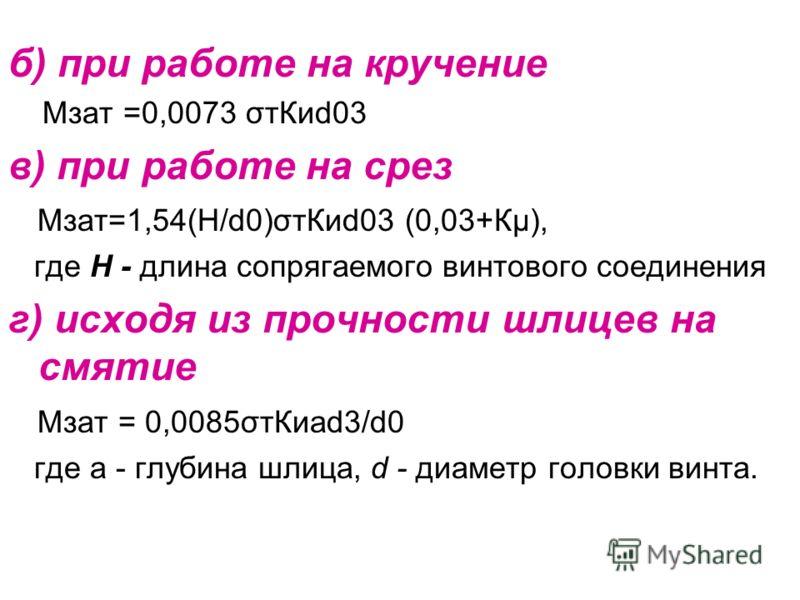 б) при работе на кручение Мзат =0,0073 σтКиd03 в) при работе на срез Мзат=1,54(H/d0)σтКиd03 (0,03+Кμ), где Н - длина сопрягаемого винтового соединения г) исходя из прочности шлицев на смятие Мзат = 0,0085σтКиаd3/d0 гдe a - глубина шлица, d - диаметр