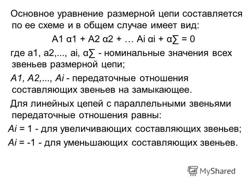 Основное уравнение размерной цепи составляется по ее схеме и в общем случае имеет вид: А1 α1 + А2 α2 + … Аi αi + α = 0 где а1, а2,..., аi, α - номинальные значения всех звеньев размерной цепи; А1, А2,..., Ai - передаточные отношения составляющих звен