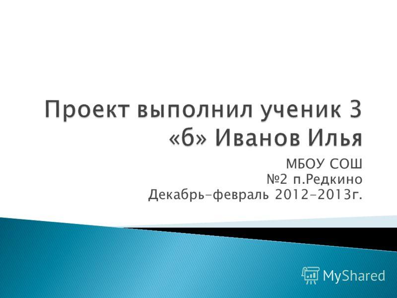 МБОУ СОШ 2 п.Редкино Декабрь-февраль 2012-2013г.