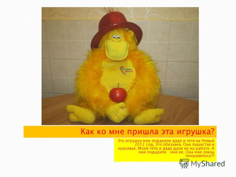 Эту игрушку мне подарили дядя и тётя на Новый 2012 год. Это обезьяна. Она пушистая и красивая. Моей тёте и дяде дали её на работе. А они подарили мне её. Она мне очень понравилось!!!