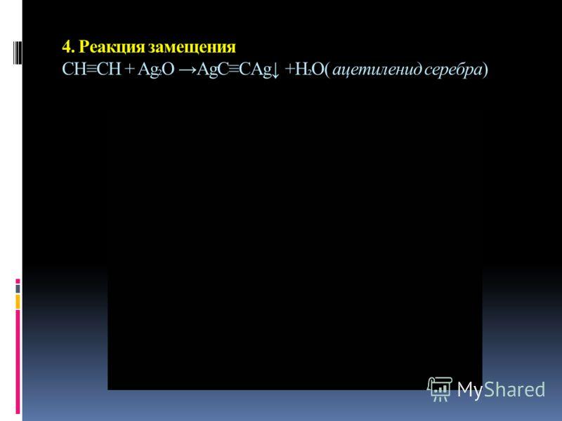 4. Реакция замещения СНСН + Ag 2 O AgCCAg +H 2 O( ацетиленид серебра)