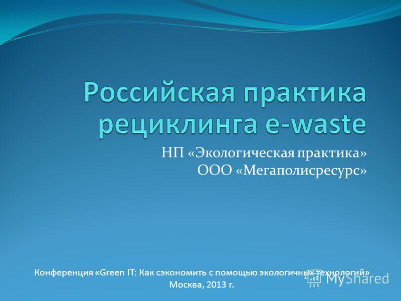 НП «Экологическая практика» ООО «Мегаполисресурс» Конференция «Green IT: Как сэкономить с помощью экологичных технологий» Москва, 2013 г.