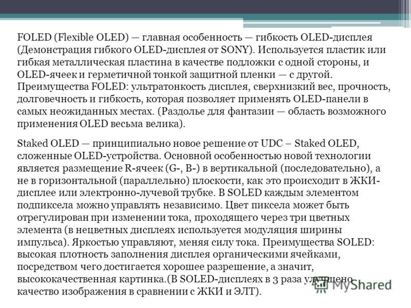 FOLED (Flexible OLED) главная особенность гибкость OLED-дисплея (Демонстрация гибкого OLED-дисплея от SONY). Используется пластик или гибкая металлическая пластина в качестве подложки с одной стороны, и OLED-ячеек и герметичной тонкой защитной пленки