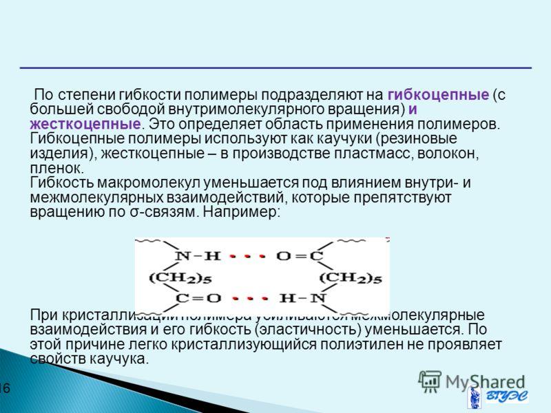 16 По степени гибкости полимеры подразделяют на гибкоцепные (с большей свободой внутримолекулярного вращения) и жесткоцепные. Это определяет область применения полимеров. Гибкоцепные полимеры используют как каучуки (резиновые изделия), жесткоцепные –
