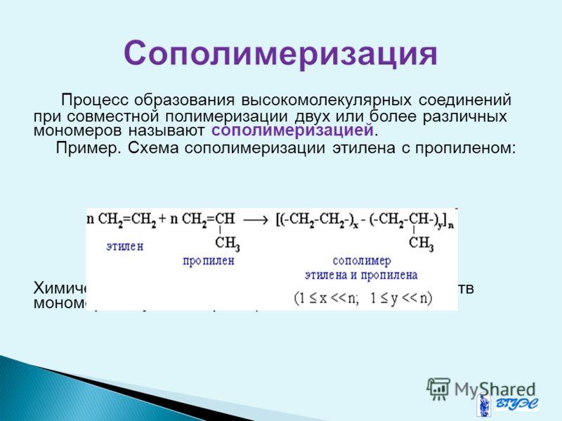 Процесс образования высокомолекулярных соединений при совместной полимеризации двух или более различных мономеров называют сополимеризацией. Пример. Схема сополимеризации этилена с пропиленом: Химическое строение сополимеров зависит от свойств мономе